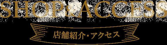 SHOP&ACCESS 店舗紹介・アクセス